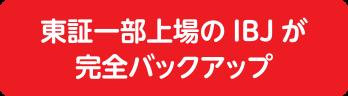東証一部上場のIBJが完全バックアップ